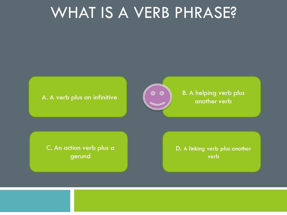 What is a verb phrase B. A helping verb plus another verb