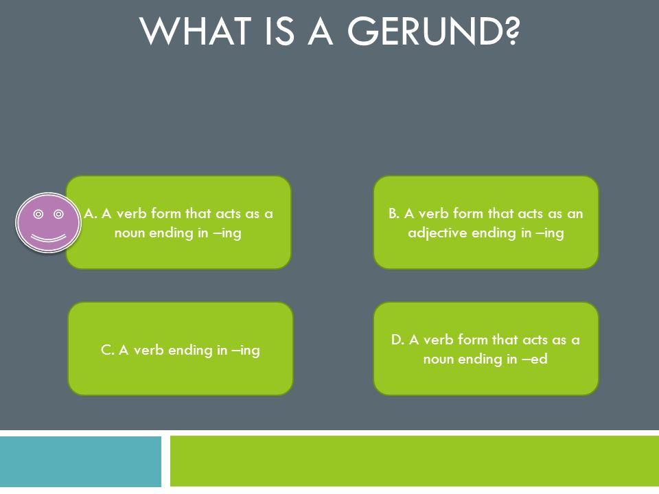 What is a gerund A. A verb form that acts as a noun ending in –ing