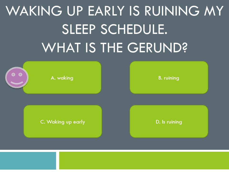 Waking up early is ruining my sleep schedule. What is the gerund