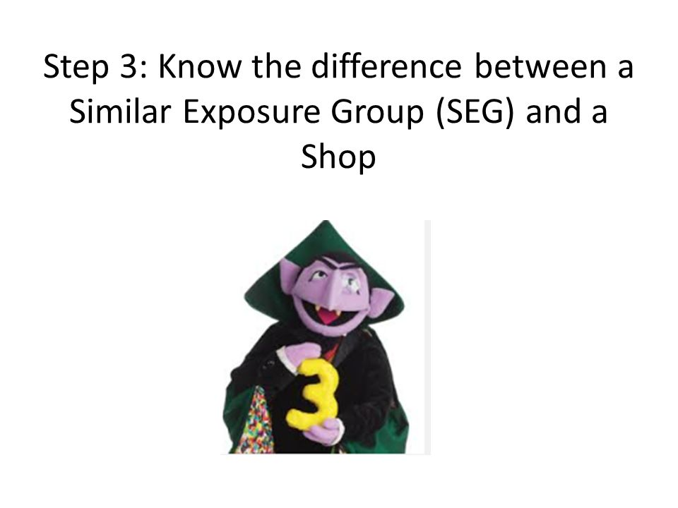 Step 3: Know the difference between a Similar Exposure Group (SEG) and a Shop
