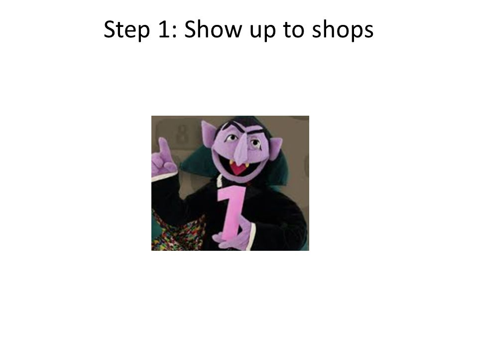 Step 1: Show up to shops