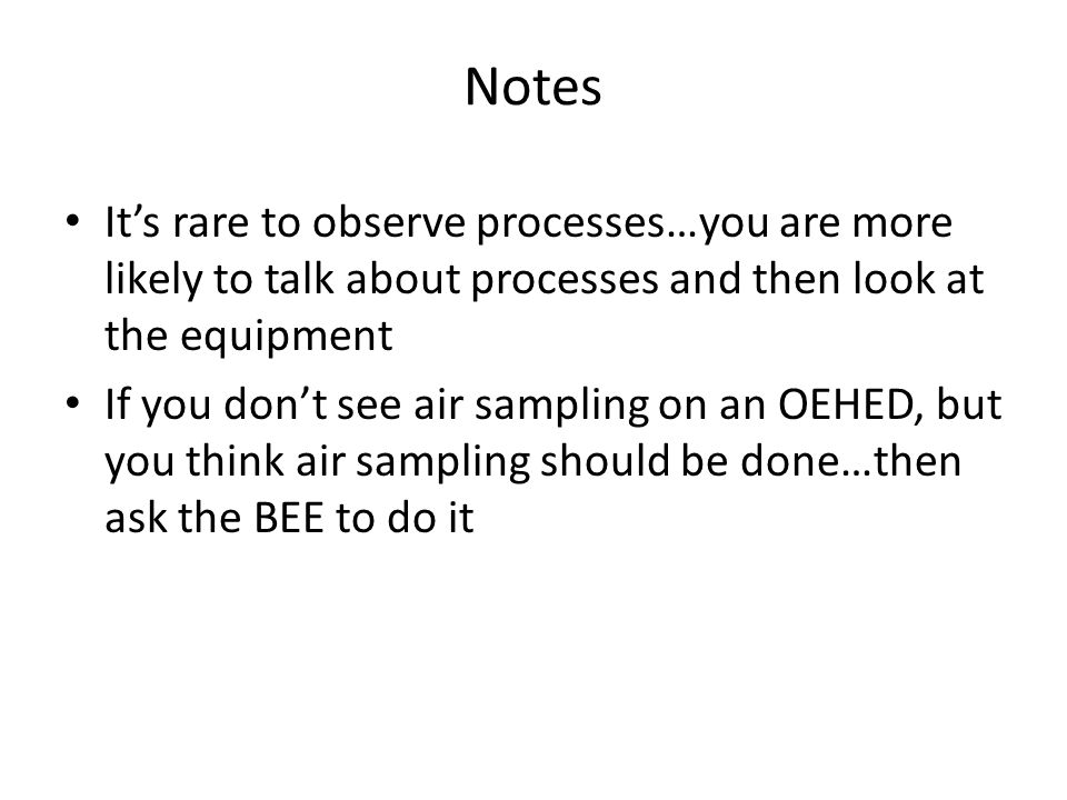 Notes It's rare to observe processes…you are more likely to talk about processes and then look at the equipment.