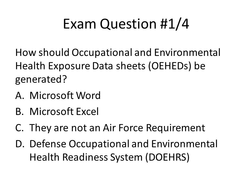 Exam Question #1/4 How should Occupational and Environmental Health Exposure Data sheets (OEHEDs) be generated
