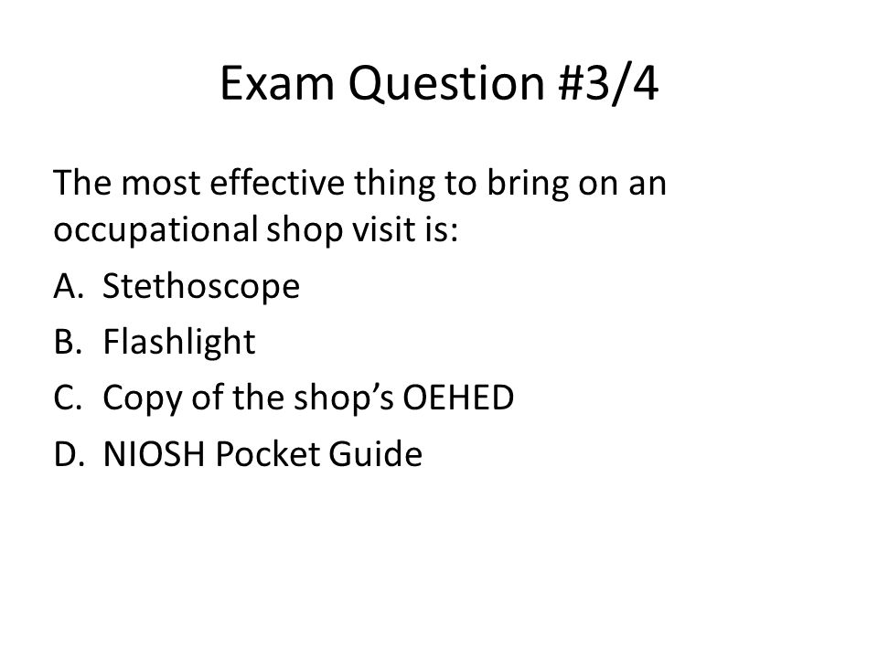 Exam Question #3/4 The most effective thing to bring on an occupational shop visit is: Stethoscope.