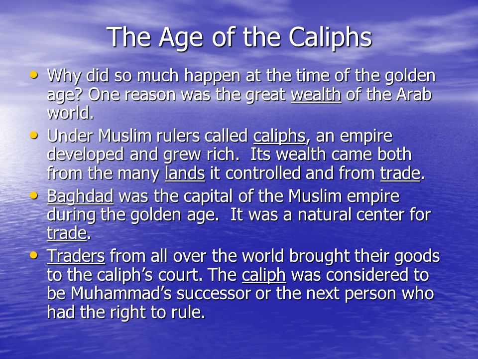 The Age of the Caliphs Why did so much happen at the time of the golden age One reason was the great wealth of the Arab world.