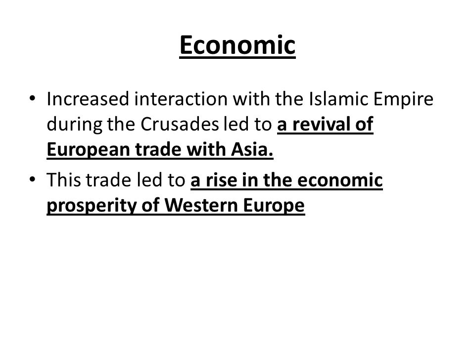 Economic Increased interaction with the Islamic Empire during the Crusades led to a revival of European trade with Asia.