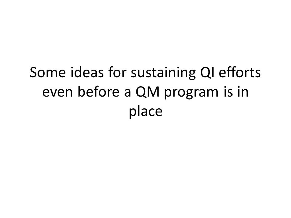 Some ideas for sustaining QI efforts even before a QM program is in place