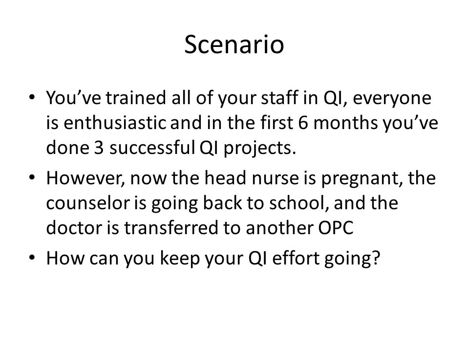 Scenario You've trained all of your staff in QI, everyone is enthusiastic and in the first 6 months you've done 3 successful QI projects.