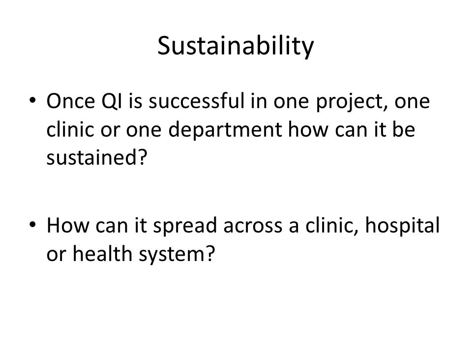 Sustainability Once QI is successful in one project, one clinic or one department how can it be sustained