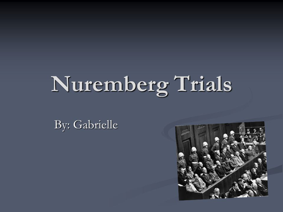 Nuremberg Trials By: Gabrielle