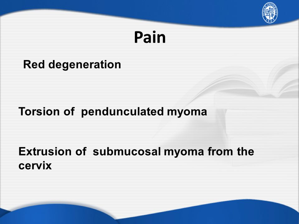 Pain Red degeneration Torsion of pendunculated myoma