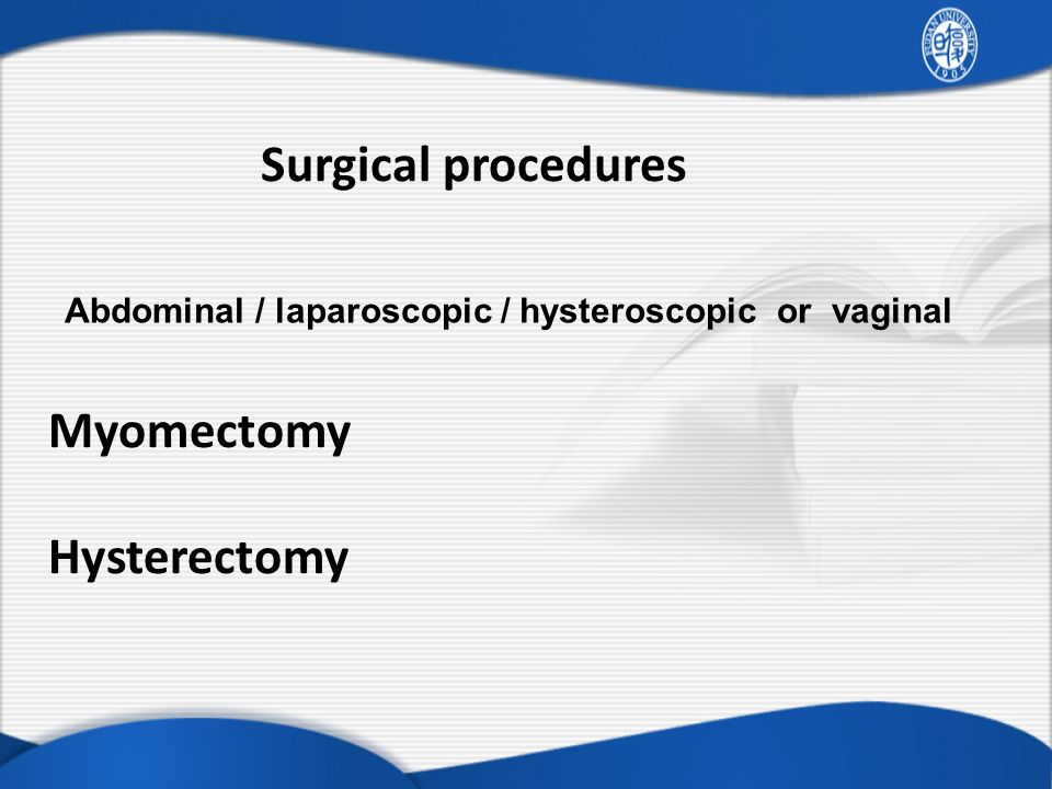 Surgical procedures Myomectomy Hysterectomy