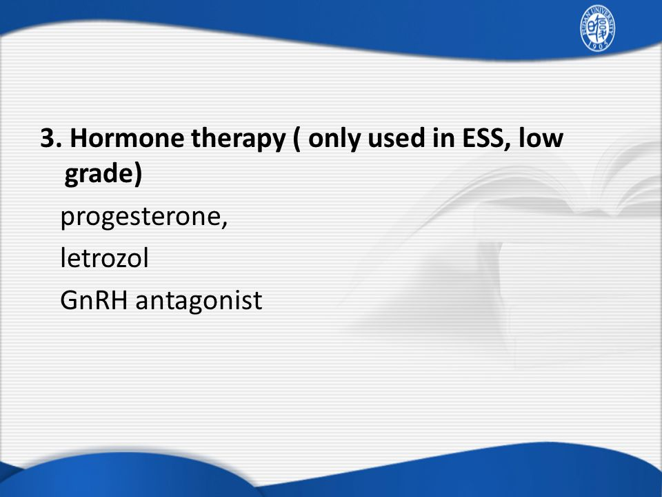3. Hormone therapy ( only used in ESS, low grade) progesterone, letrozol GnRH antagonist