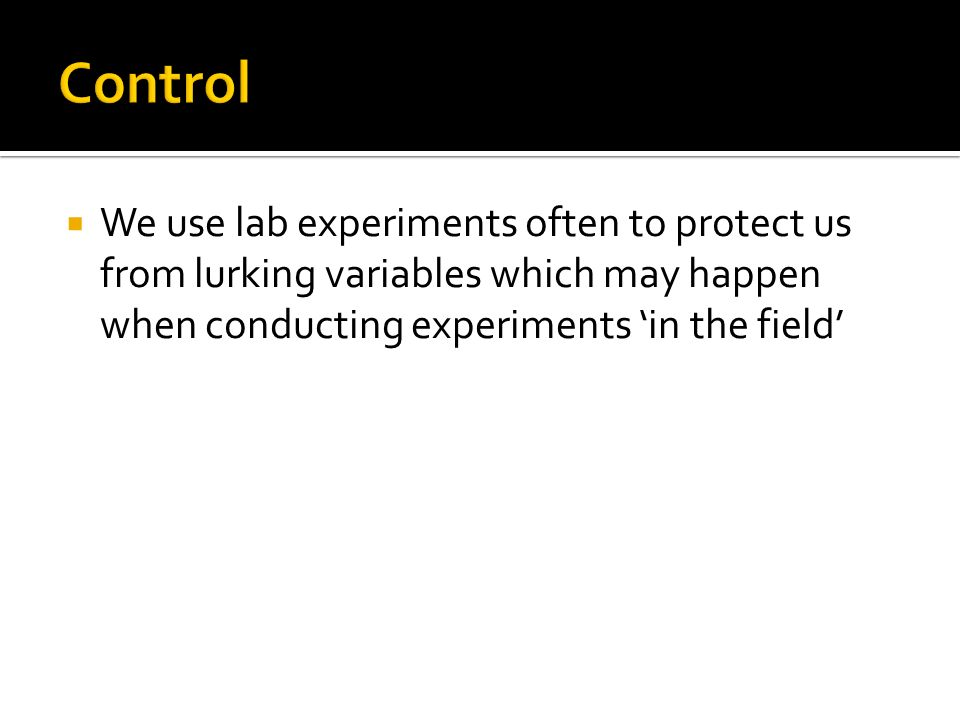Control We use lab experiments often to protect us from lurking variables which may happen when conducting experiments 'in the field'