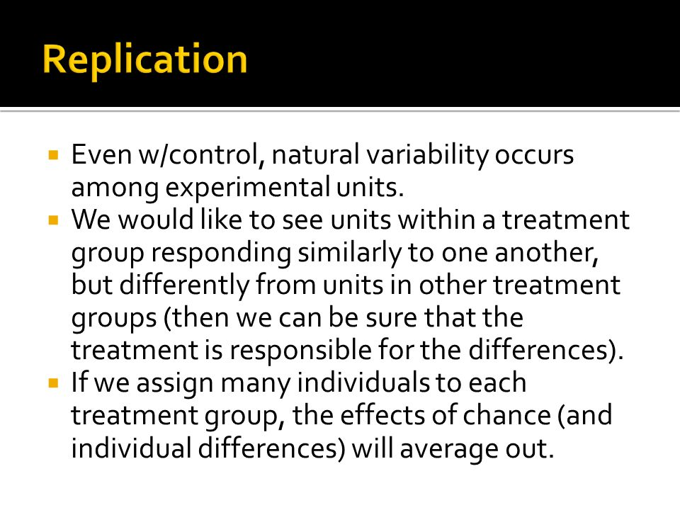 Replication Even w/control, natural variability occurs among experimental units.