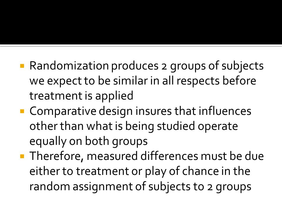 Randomization produces 2 groups of subjects we expect to be similar in all respects before treatment is applied