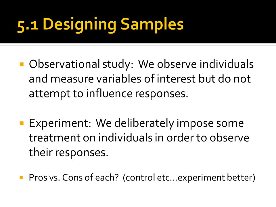 5.1 Designing Samples Observational study: We observe individuals and measure variables of interest but do not attempt to influence responses.