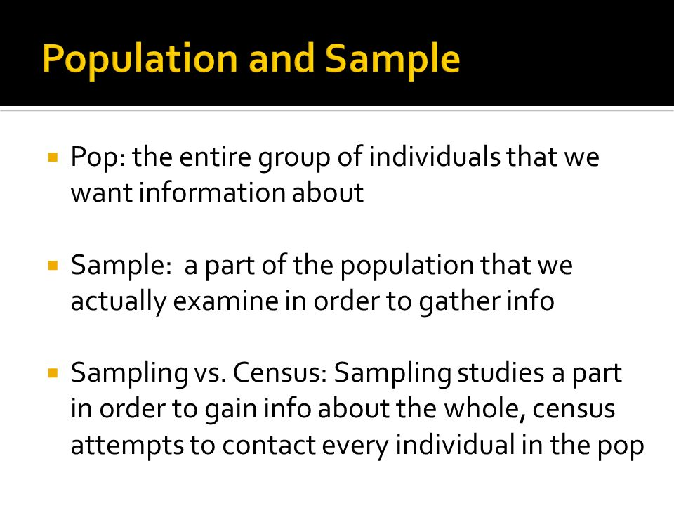Population and Sample Pop: the entire group of individuals that we want information about.