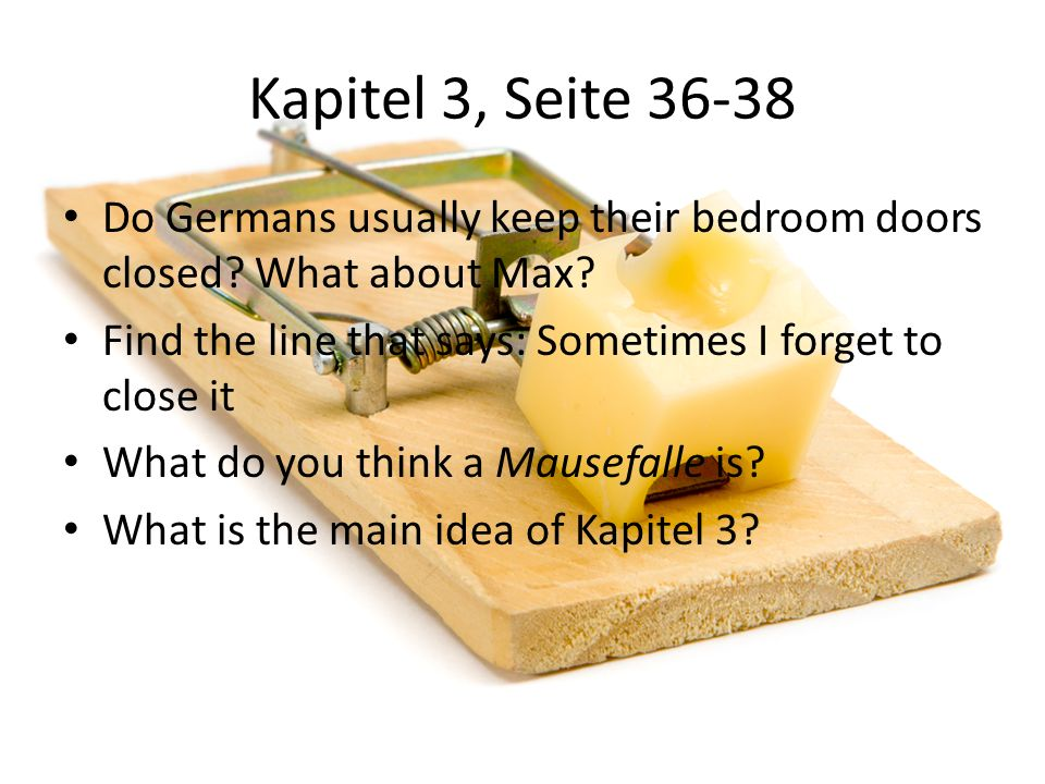 Kapitel 3, Seite 36-38 Do Germans usually keep their bedroom doors closed What about Max Find the line that says: Sometimes I forget to close it.