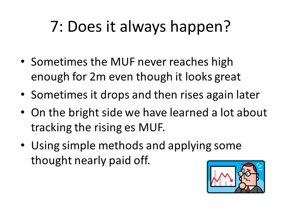 7: Does it always happen Sometimes the MUF never reaches high enough for 2m even though it looks great.