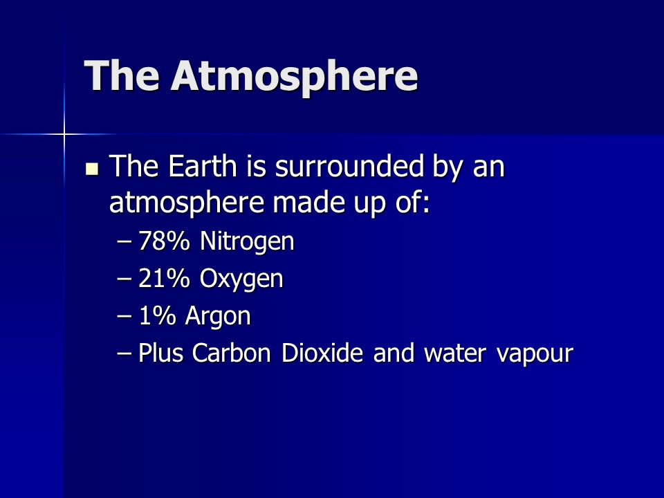 The Atmosphere The Earth is surrounded by an atmosphere made up of: