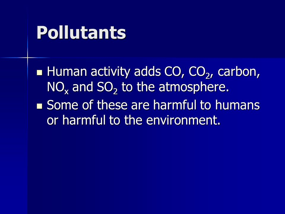 Pollutants Human activity adds CO, CO2, carbon, NOx and SO2 to the atmosphere.