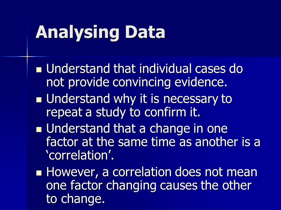 Analysing Data Understand that individual cases do not provide convincing evidence. Understand why it is necessary to repeat a study to confirm it.