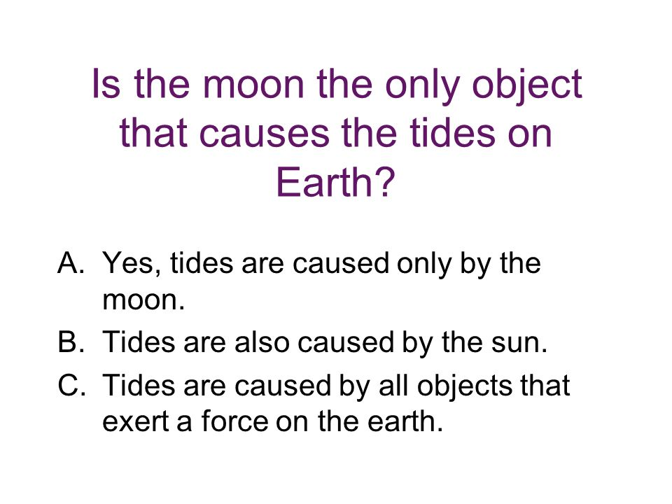 Is the moon the only object that causes the tides on Earth