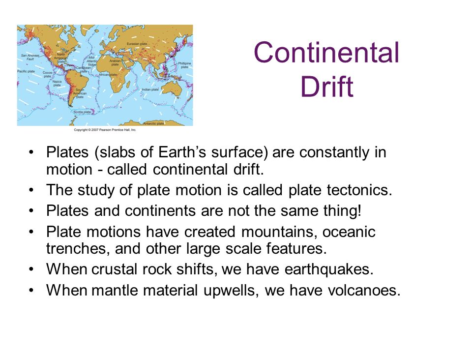 Continental Drift Plates (slabs of Earth's surface) are constantly in motion - called continental drift.