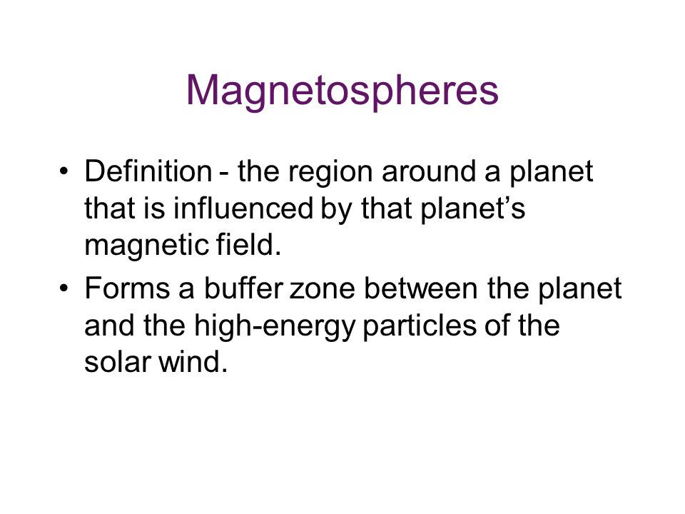 Magnetospheres Definition - the region around a planet that is influenced by that planet's magnetic field.