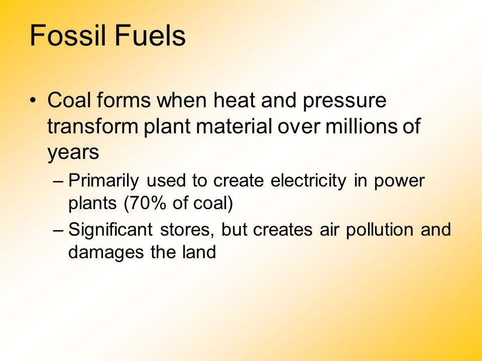 Fossil Fuels Coal forms when heat and pressure transform plant material over millions of years.