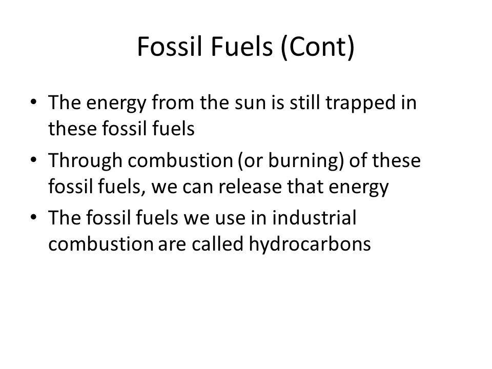 Fossil Fuels (Cont) The energy from the sun is still trapped in these fossil fuels.