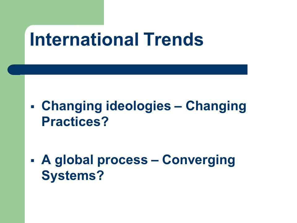 International Trends Changing ideologies – Changing Practices
