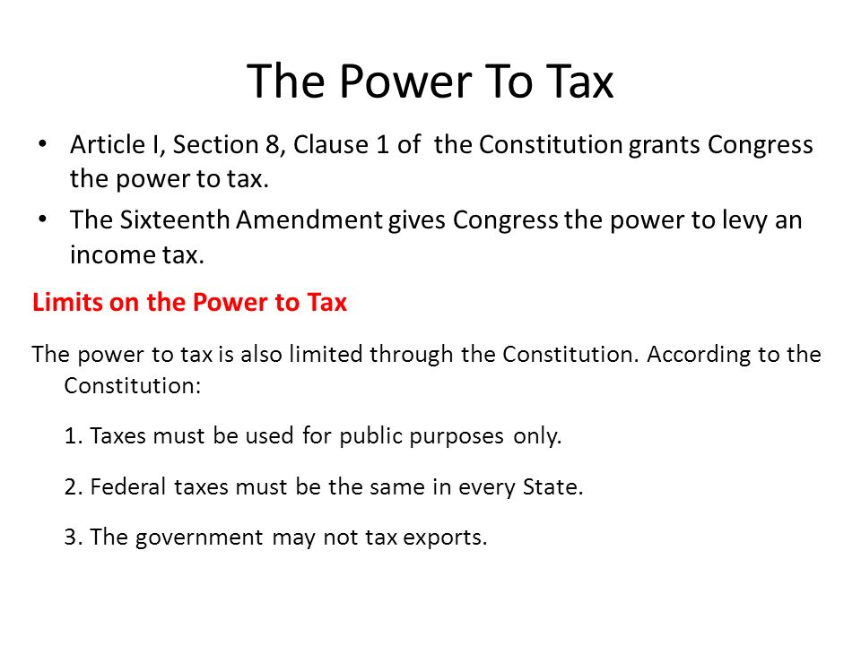 The Power To Tax Article I, Section 8, Clause 1 of the Constitution grants Congress the power to tax.