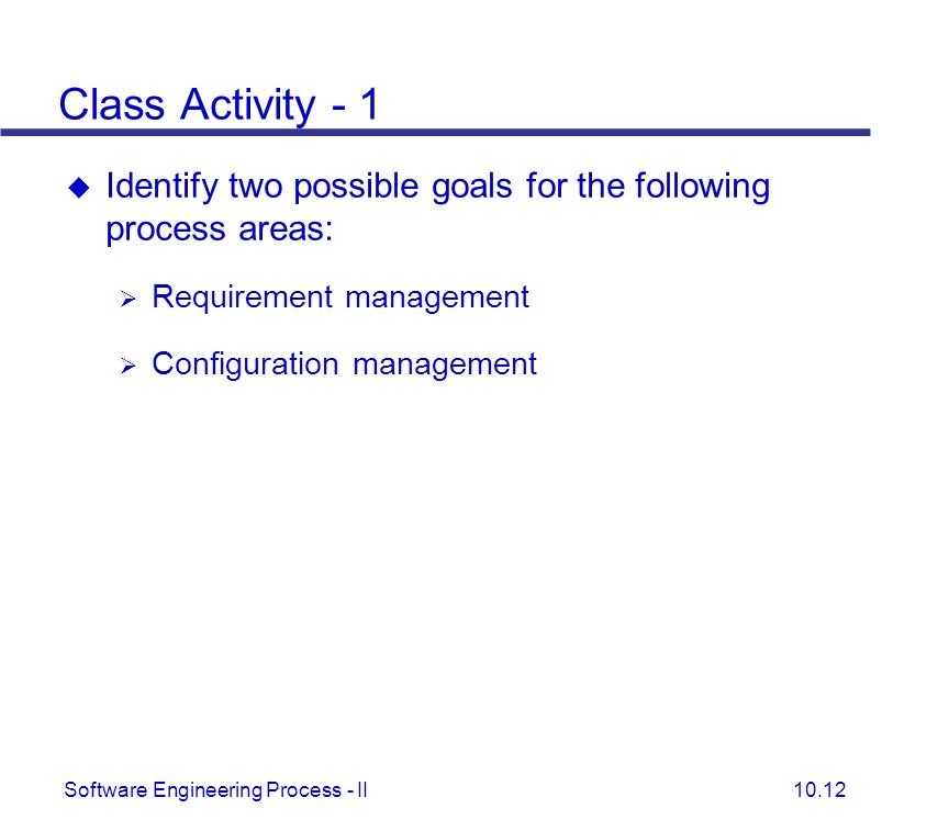 Class Activity - 1 Identify two possible goals for the following process areas: Requirement management.
