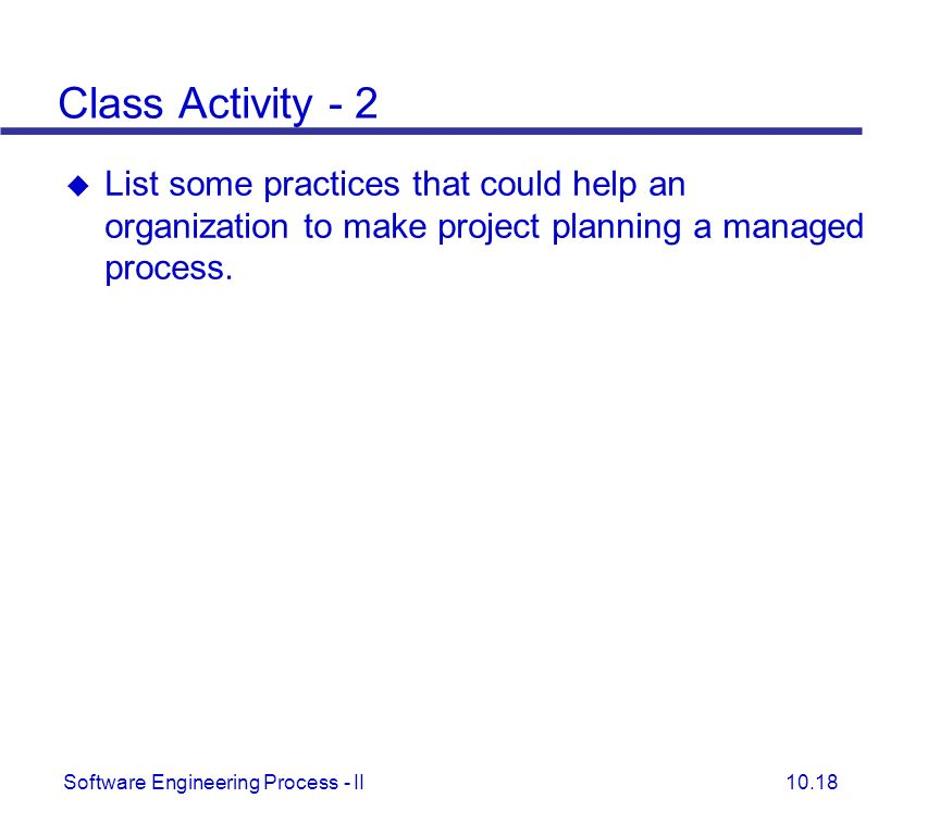 Class Activity - 2 List some practices that could help an organization to make project planning a managed process.
