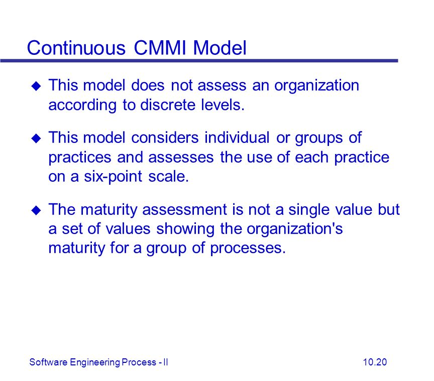 Continuous CMMI Model This model does not assess an organization according to discrete levels.