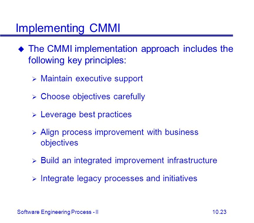 Implementing CMMI The CMMI implementation approach includes the following key principles: Maintain executive support.