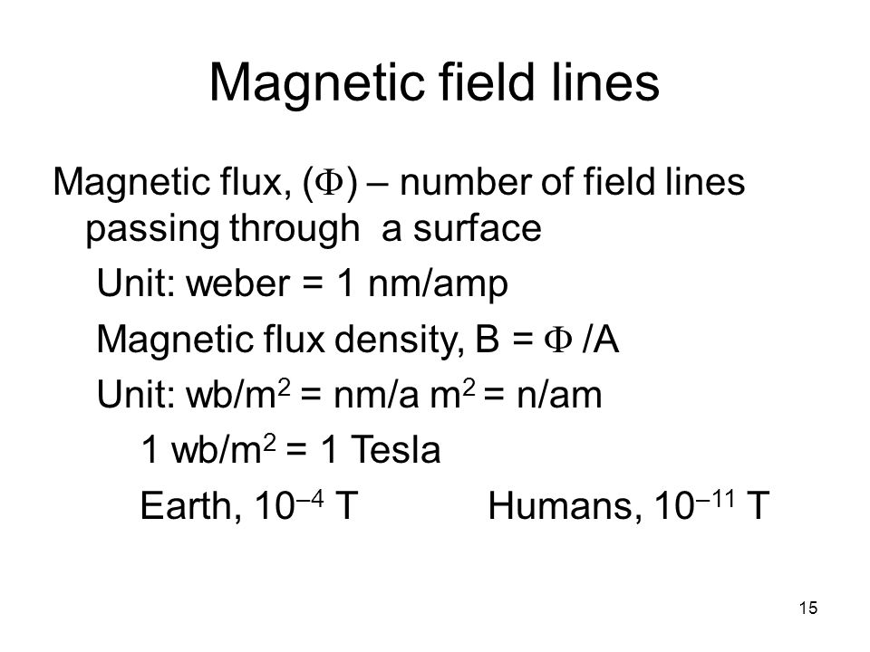 Magnetic field lines Magnetic flux, (F) – number of field lines passing through a surface. Unit: weber = 1 nm/amp.