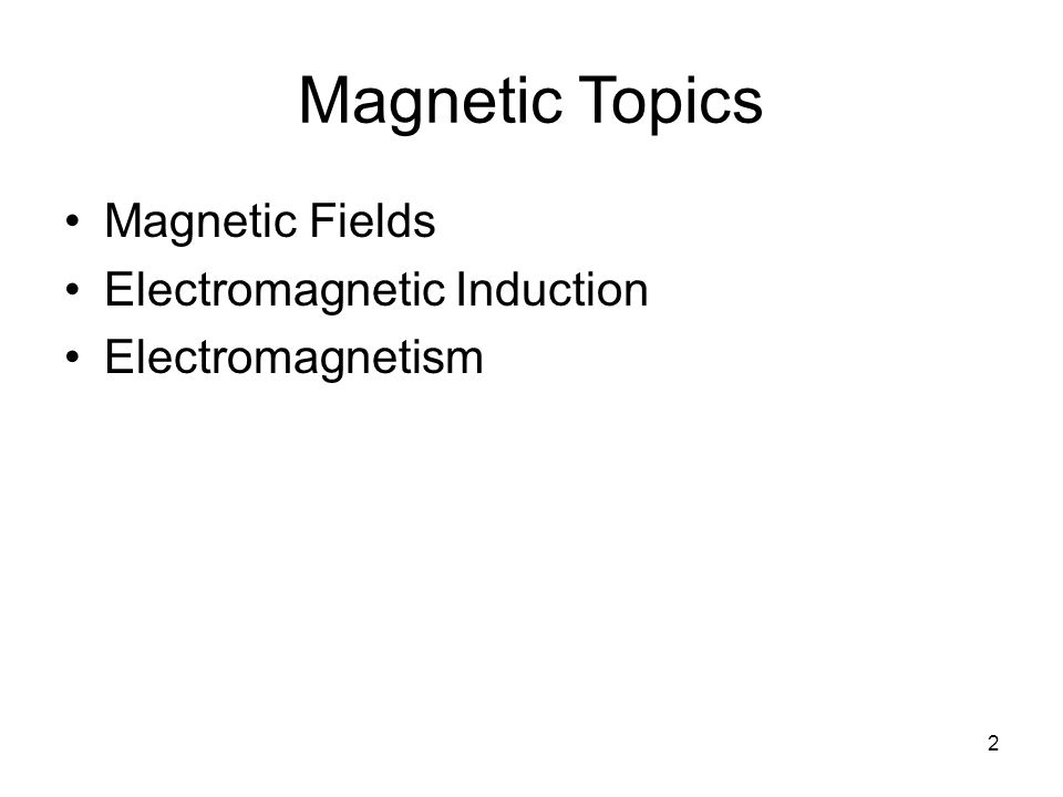 Magnetic Topics Magnetic Fields Electromagnetic Induction
