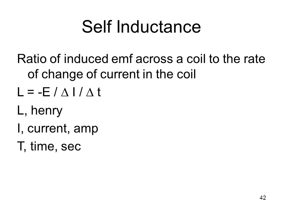 Self Inductance Ratio of induced emf across a coil to the rate of change of current in the coil. L = -E / D I / D t.