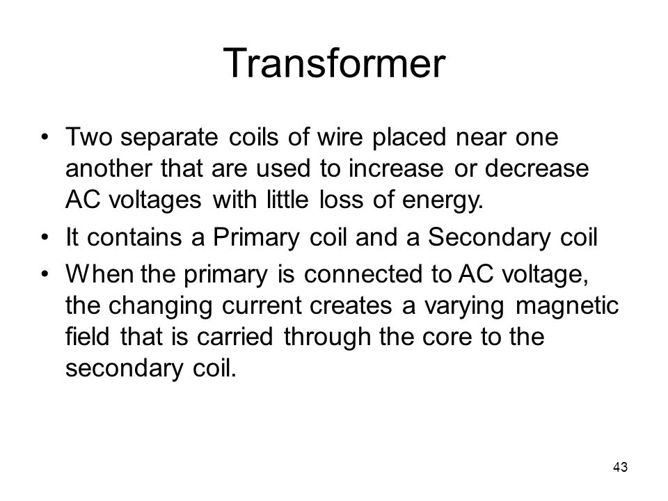 Transformer Two separate coils of wire placed near one another that are used to increase or decrease AC voltages with little loss of energy.