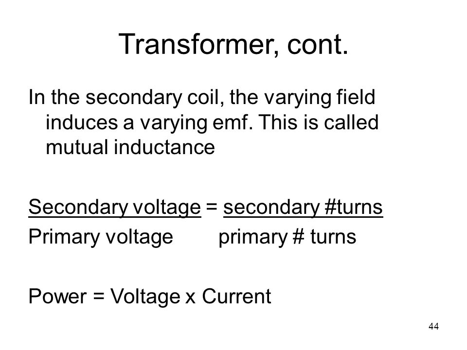 Transformer, cont. In the secondary coil, the varying field induces a varying emf. This is called mutual inductance.