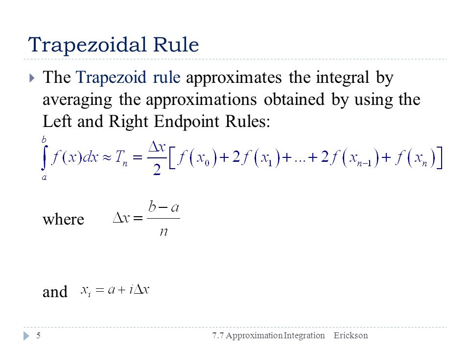 Trapezoidal Rule The Trapezoid rule approximates the integral by averaging the approximations obtained by using the Left and Right Endpoint Rules:
