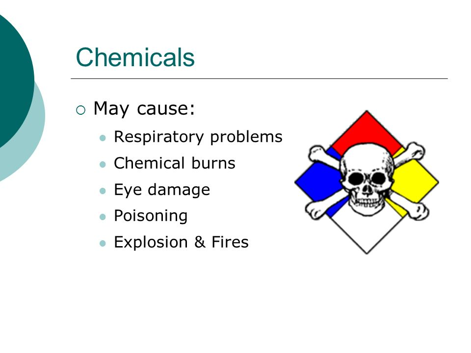 Chemicals May cause: Respiratory problems Chemical burns Eye damage
