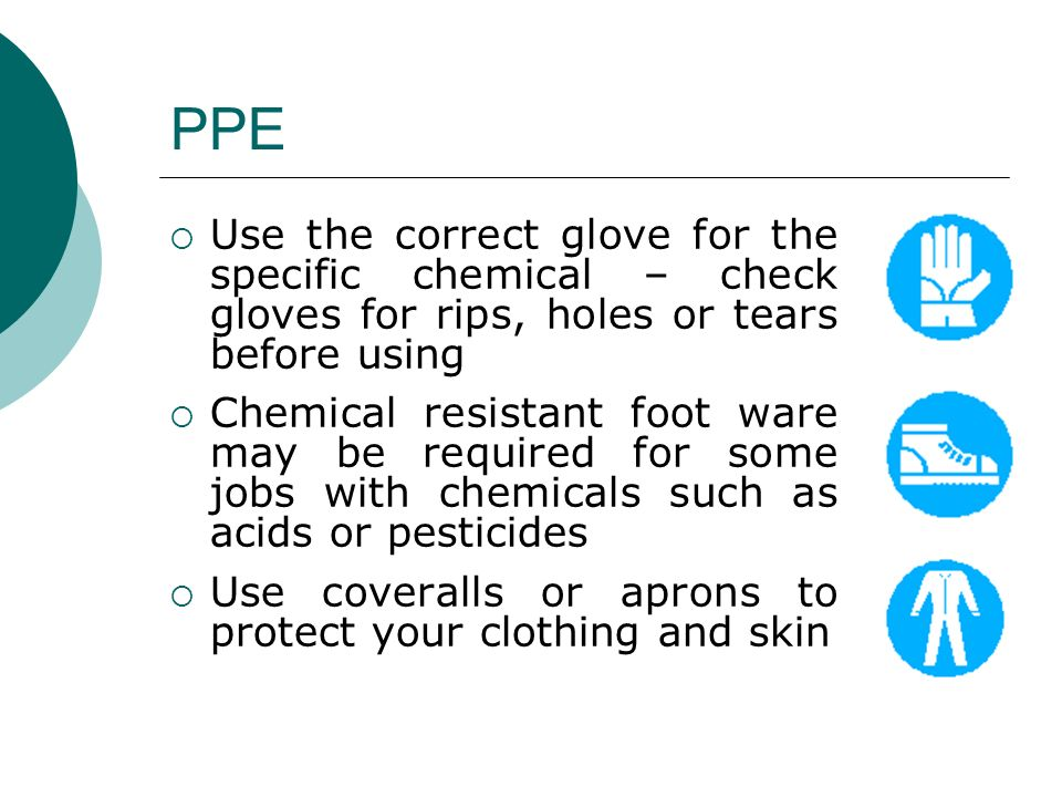 PPE Use the correct glove for the specific chemical – check gloves for rips, holes or tears before using.