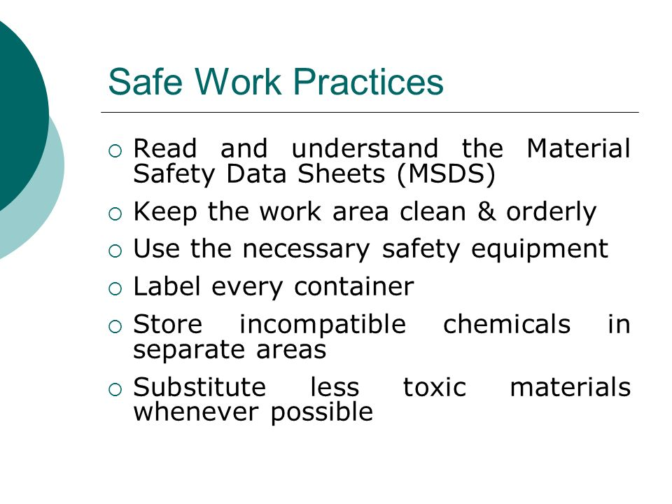 Safe Work Practices Read and understand the Material Safety Data Sheets (MSDS) Keep the work area clean & orderly.