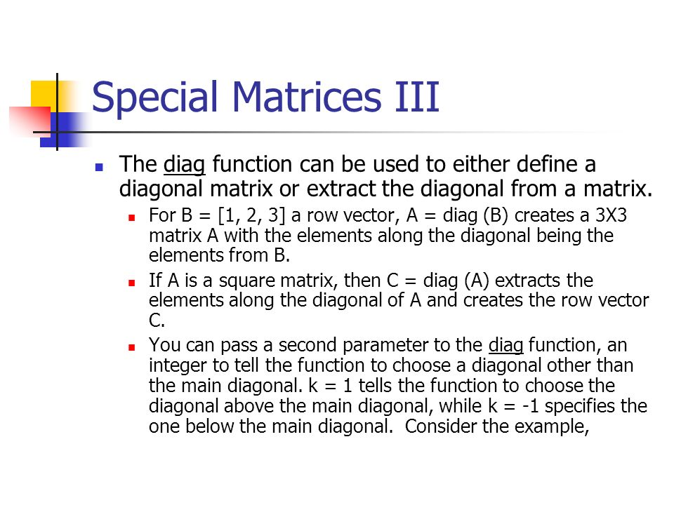 Special Matrices III The diag function can be used to either define a diagonal matrix or extract the diagonal from a matrix.