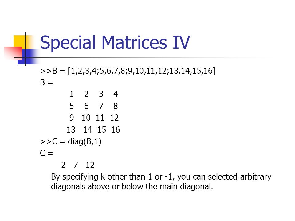 Special Matrices IV >>B = [1,2,3,4;5,6,7,8;9,10,11,12;13,14,15,16] B =