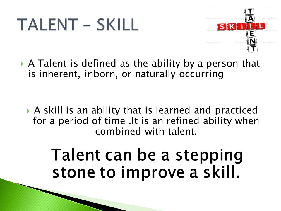 TALENT - SKILL A Talent is defined as the ability by a person that is inherent, inborn, or naturally occurring.